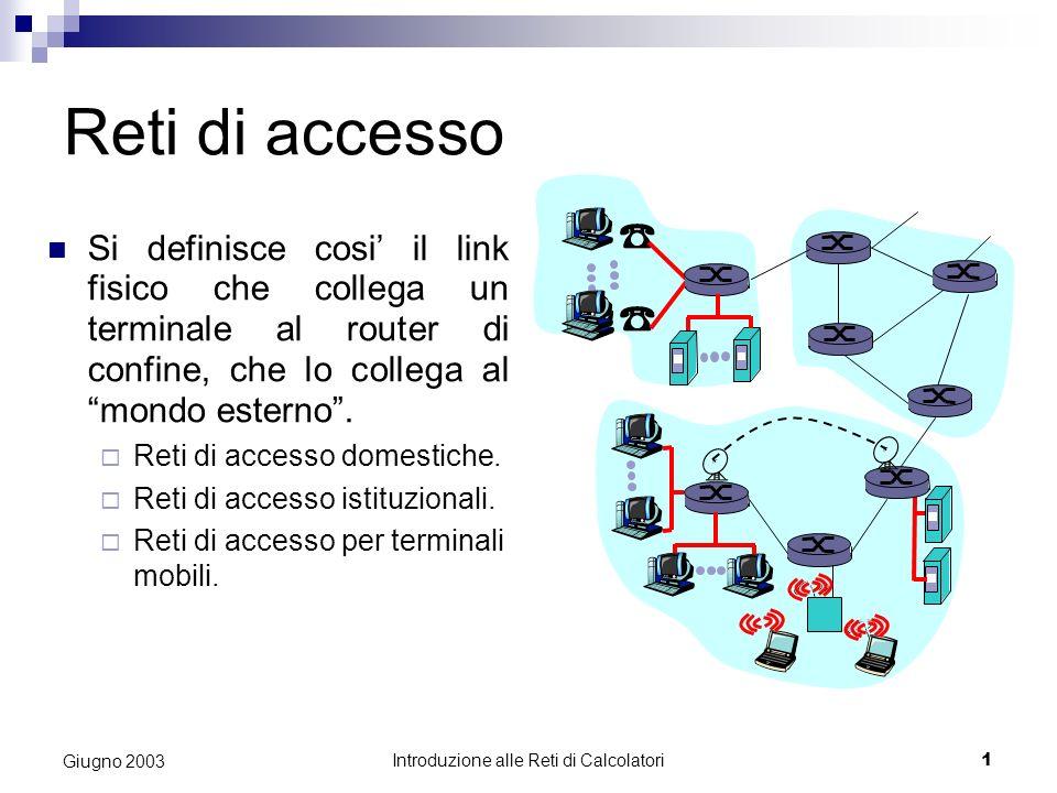 Introduzione alle Reti di Calcolatori 1 Giugno 2003 Reti di accesso Si definisce cosi il link fisico che collega un terminale al router di confine, che lo collega al mondo esterno.