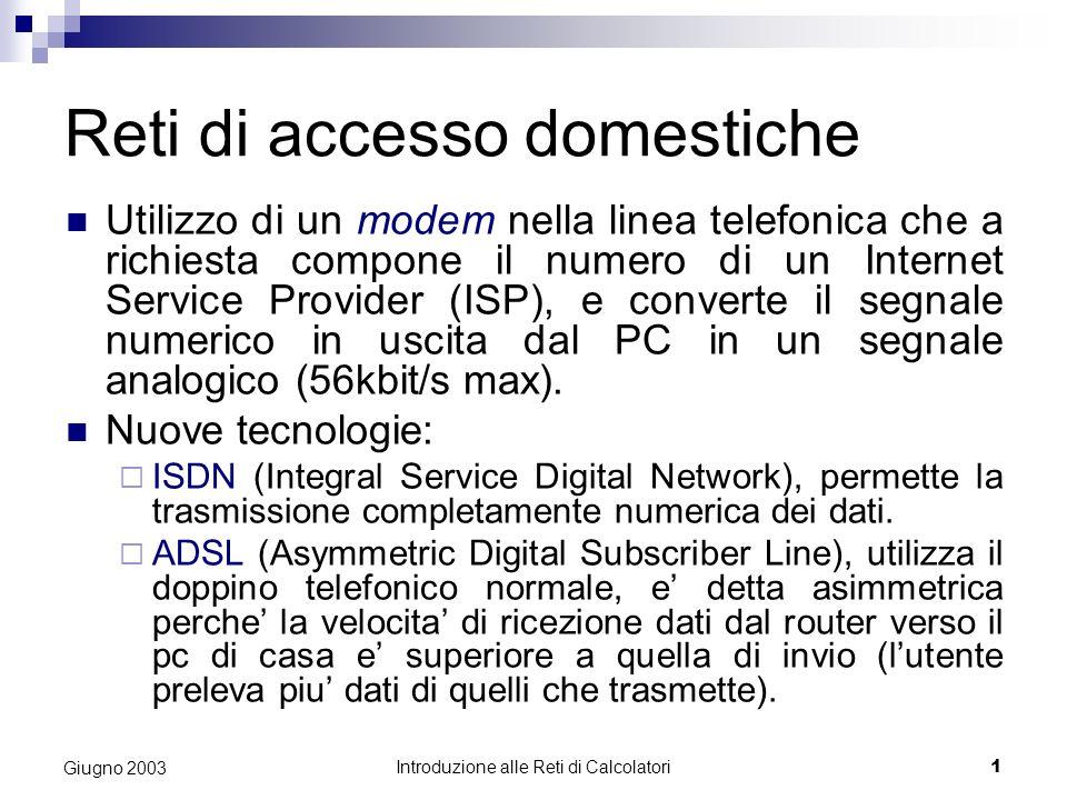 Introduzione alle Reti di Calcolatori 1 Giugno 2003 Reti di accesso domestiche Utilizzo di un modem nella linea telefonica che a richiesta compone il numero di un Internet Service Provider (ISP), e converte il segnale numerico in uscita dal PC in un segnale analogico (56kbit/s max).