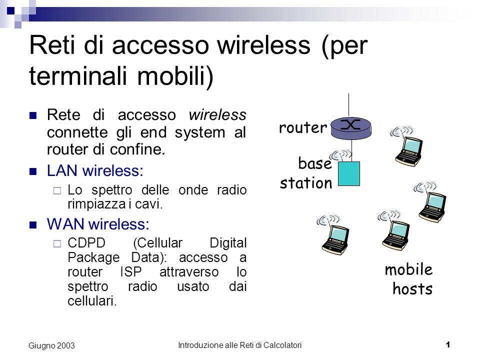 Introduzione alle Reti di Calcolatori 1 Giugno 2003 Reti di accesso wireless (per terminali mobili) Rete di accesso wireless connette gli end system al router di confine.