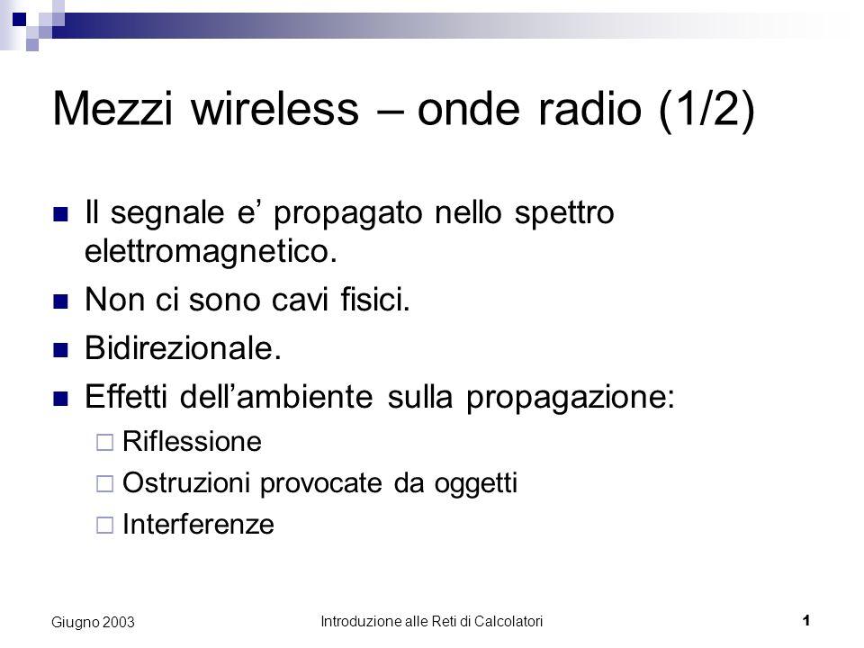 Introduzione alle Reti di Calcolatori 1 Giugno 2003 Mezzi wireless – onde radio (1/2) Il segnale e propagato nello spettro elettromagnetico. Non ci so