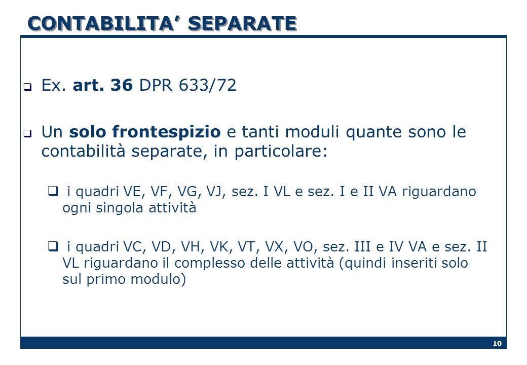 10 CONTABILITA SEPARATE Ex. art. 36 DPR 633/72 Un solo frontespizio e tanti moduli quante sono le contabilità separate, in particolare: i quadri VE, V