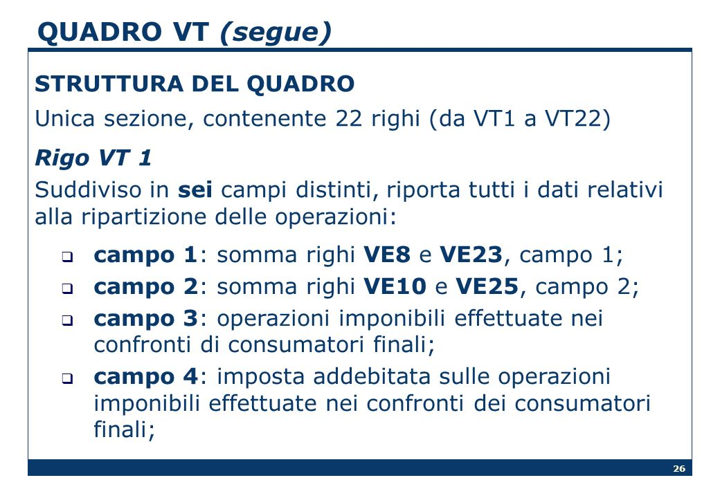26 QUADRO VT (segue) STRUTTURA DEL QUADRO Unica sezione, contenente 22 righi (da VT1 a VT22) Rigo VT 1 Suddiviso in sei campi distinti, riporta tutti