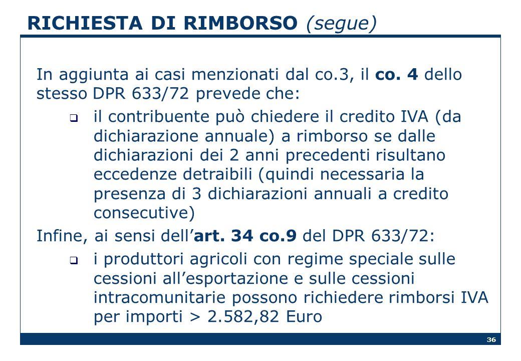 36 RICHIESTA DI RIMBORSO (segue) In aggiunta ai casi menzionati dal co.3, il co. 4 dello stesso DPR 633/72 prevede che: il contribuente può chiedere i