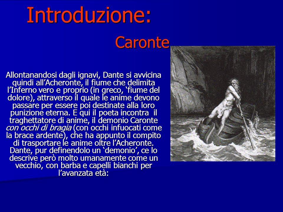 Introduzione: Caronte Allontanandosi dagli ignavi, Dante si avvicina quindi allAcheronte, il fiume che delimita lInferno vero e proprio (in greco, fiume del dolore), attraverso il quale le anime devono passare per essere poi destinate alla loro punizione eterna.