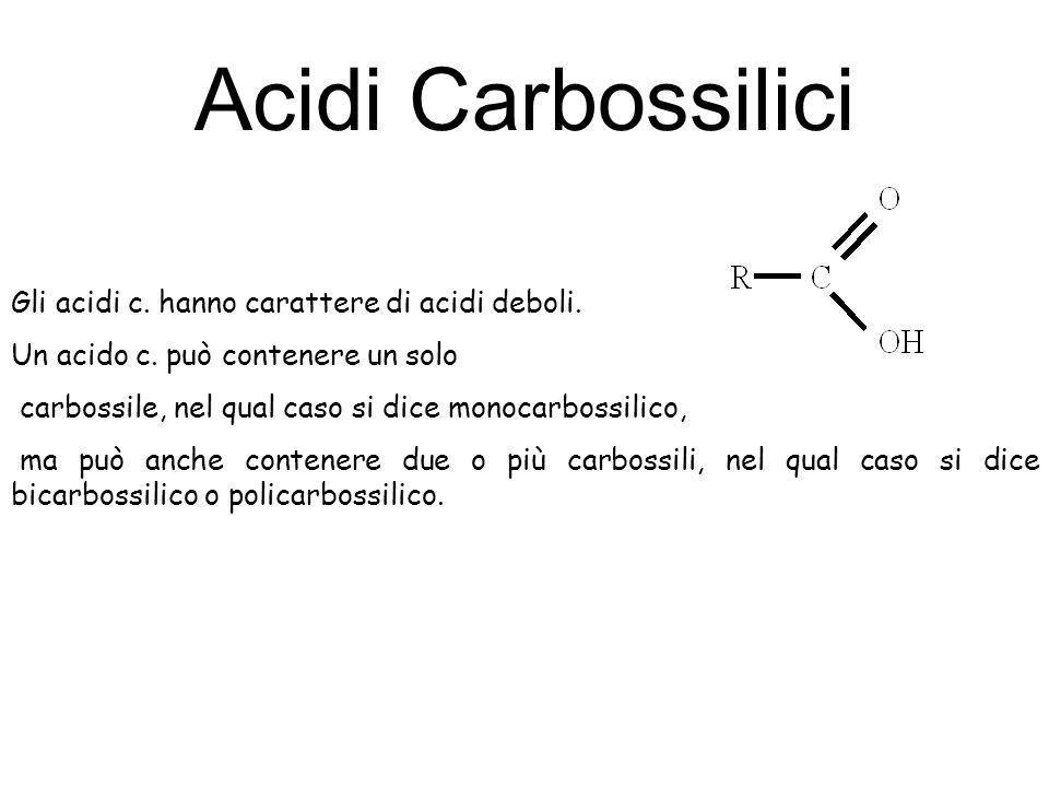 Acidi Carbossilici Gli acidi c. hanno carattere di acidi deboli. Un acido c. può contenere un solo carbossile, nel qual caso si dice monocarbossilico,