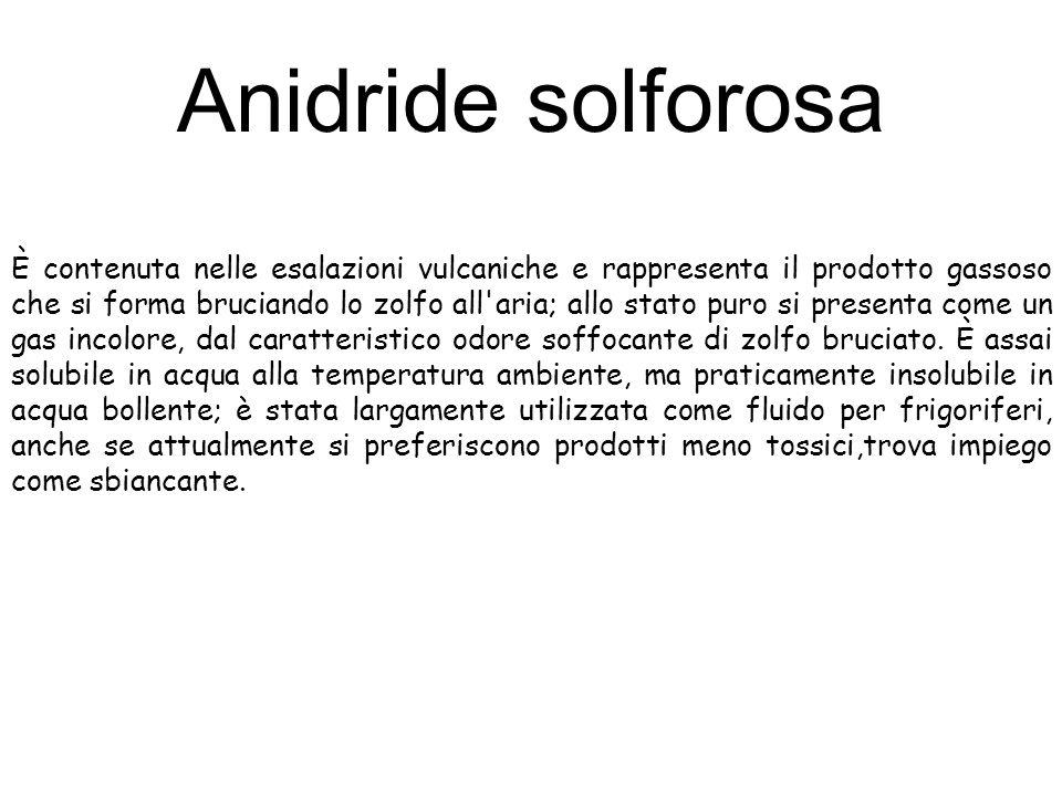 Anidride solforosa È contenuta nelle esalazioni vulcaniche e rappresenta il prodotto gassoso che si forma bruciando lo zolfo all'aria; allo stato puro