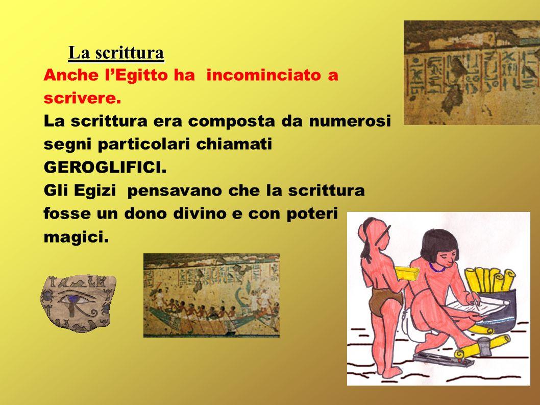 La scrittura Anche lEgitto ha incominciato a scrivere. La scrittura era composta da numerosi segni particolari chiamati GEROGLIFICI. Gli Egizi pensava
