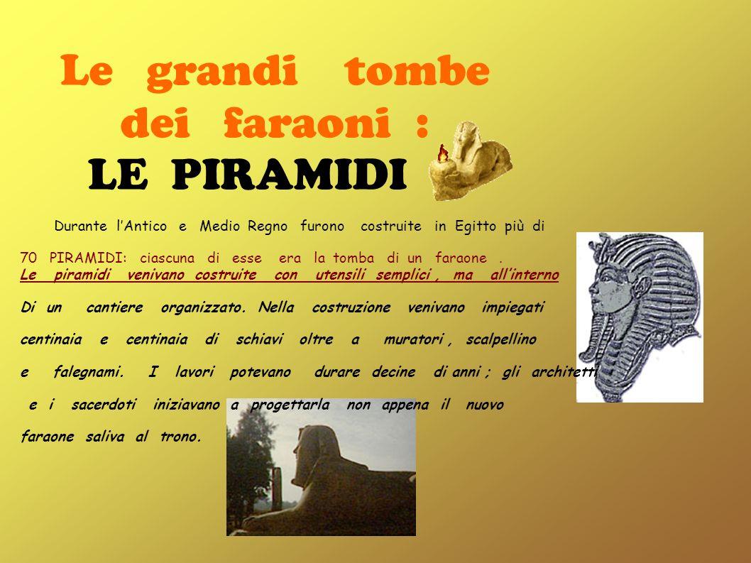 Le grandi tombe dei faraoni : LE PIRAMIDI Durante lAntico e Medio Regno furono costruite in Egitto più di 70 PIRAMIDI: ciascuna di esse era la tomba d