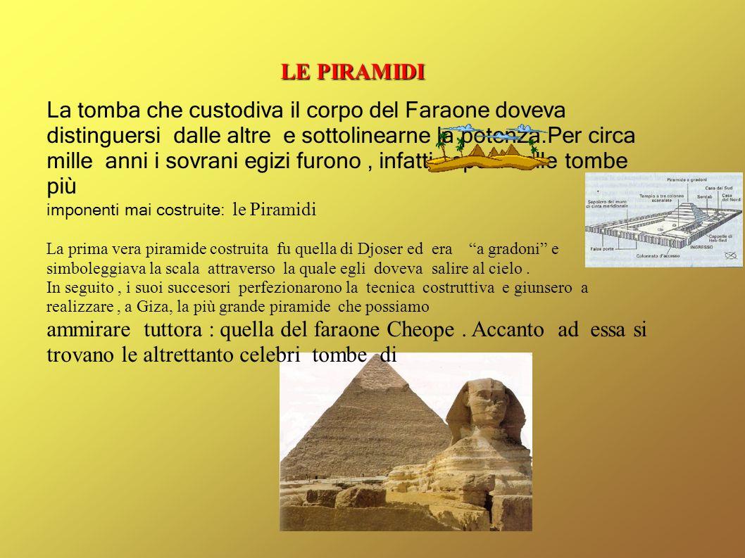 LE PIRAMIDI La tomba che custodiva il corpo del Faraone doveva distinguersi dalle altre e sottolinearne la potenza.Per circa mille anni i sovrani egiz
