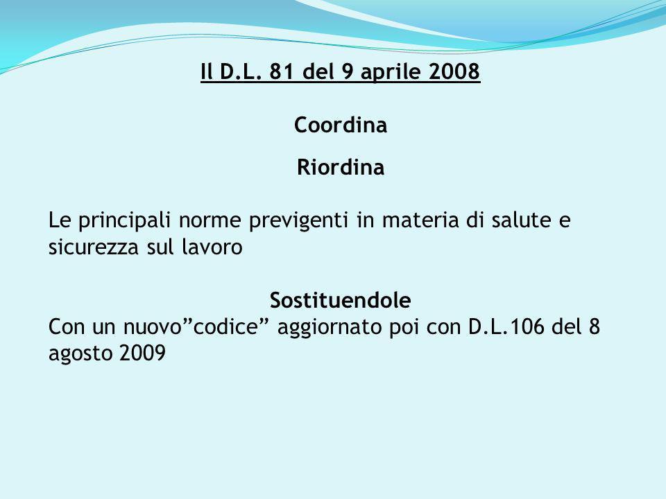 Il D.L. 81 del 9 aprile 2008 Coordina Riordina Le principali norme previgenti in materia di salute e sicurezza sul lavoro Sostituendole Con un nuovoco