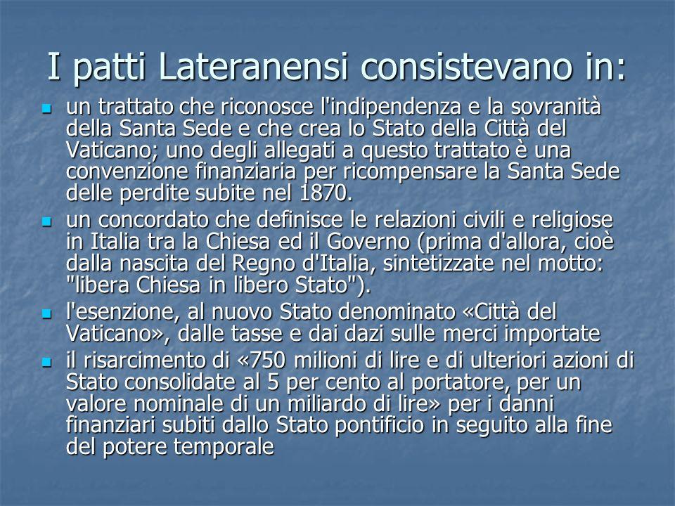 I patti Lateranensi consistevano in: un trattato che riconosce l'indipendenza e la sovranità della Santa Sede e che crea lo Stato della Città del Vati