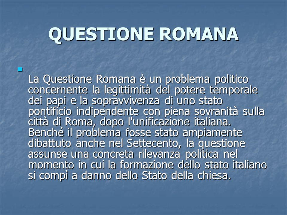 QUESTIONE ROMANA La Questione Romana è un problema politico concernente la legittimità del potere temporale dei papi e la sopravvivenza di uno stato p