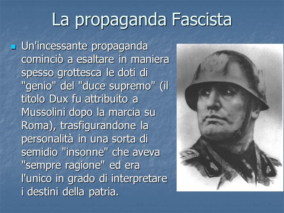 La propaganda Fascista Un'incessante propaganda cominciò a esaltare in maniera spesso grottesca le doti di