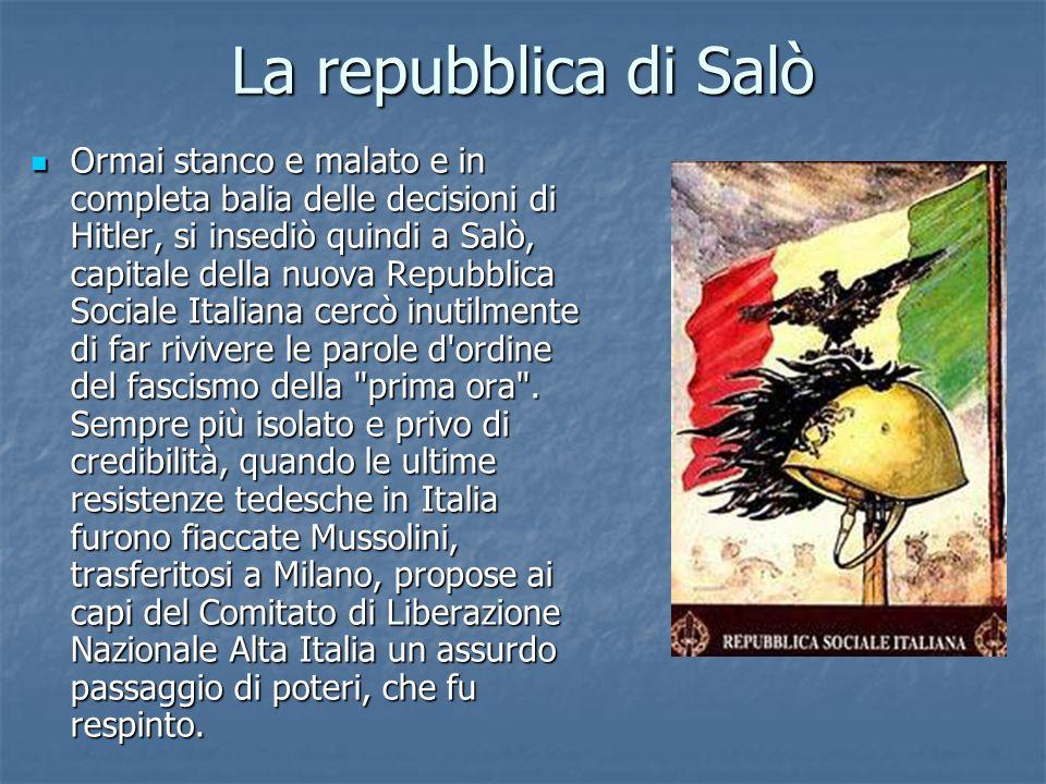 La repubblica di Salò Ormai stanco e malato e in completa balia delle decisioni di Hitler, si insediò quindi a Salò, capitale della nuova Repubblica S