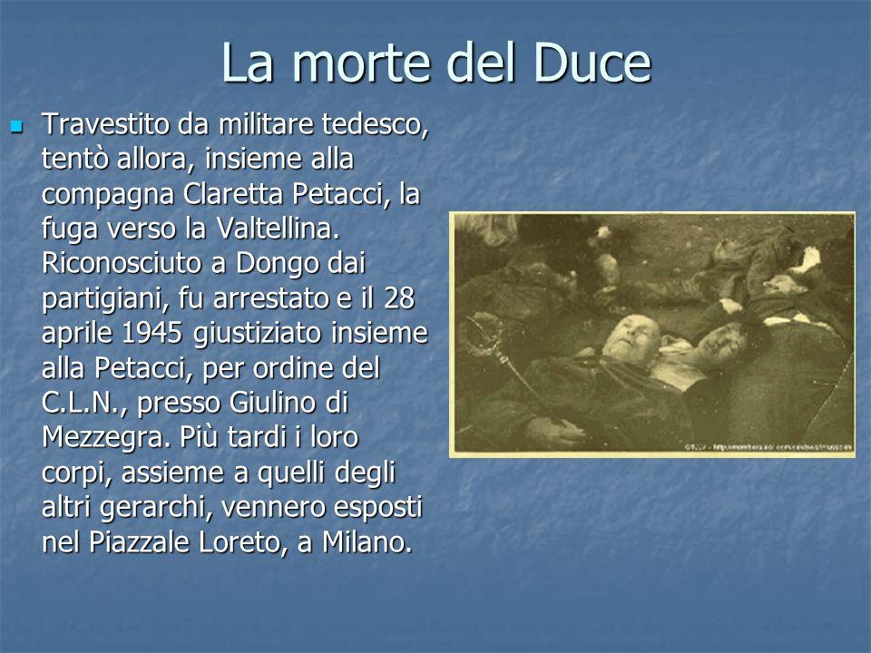 La morte del Duce Travestito da militare tedesco, tentò allora, insieme alla compagna Claretta Petacci, la fuga verso la Valtellina. Riconosciuto a Do