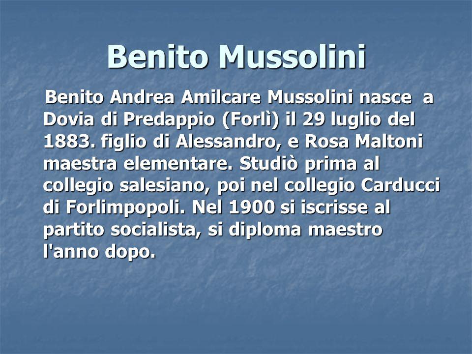 Benito Mussolini Benito Andrea Amilcare Mussolini nasce a Dovia di Predappio (Forlì) il 29 luglio del 1883. figlio di Alessandro, e Rosa Maltoni maest