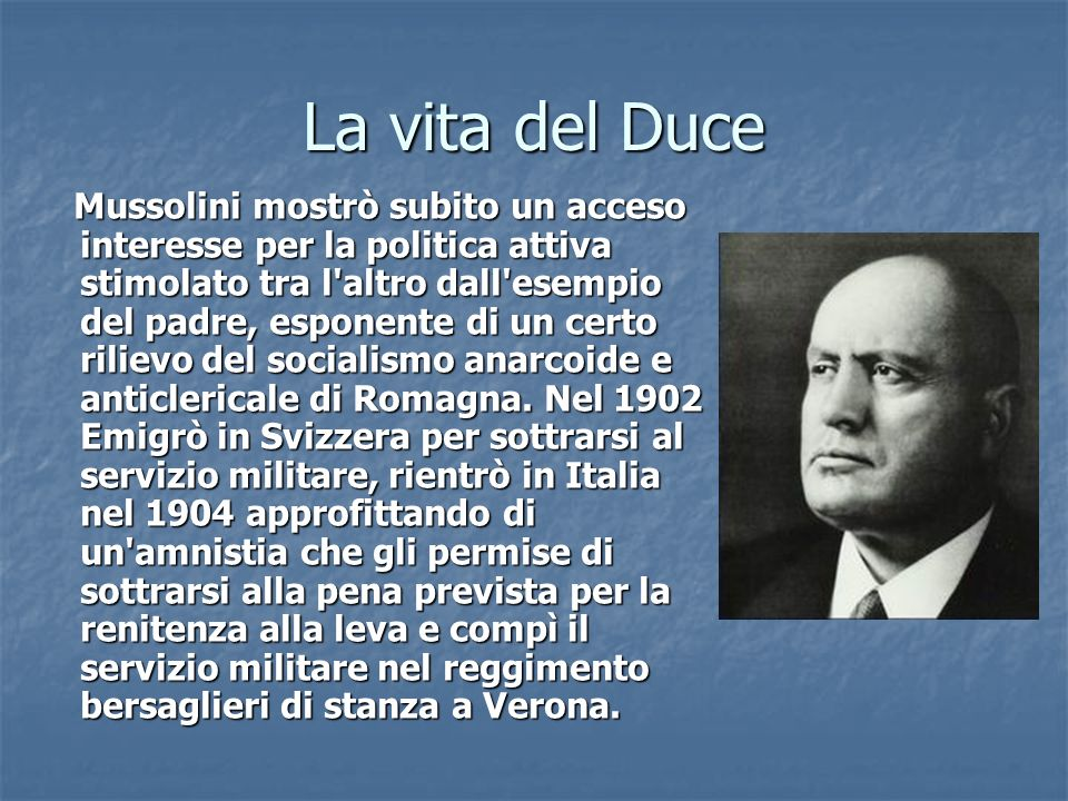 La vita del Duce Mussolini mostrò subito un acceso interesse per la politica attiva stimolato tra l'altro dall'esempio del padre, esponente di un cert