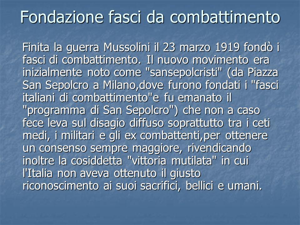 Fondazione fasci da combattimento Finita la guerra Mussolini il 23 marzo 1919 fondò i fasci di combattimento. Il nuovo movimento era inizialmente noto