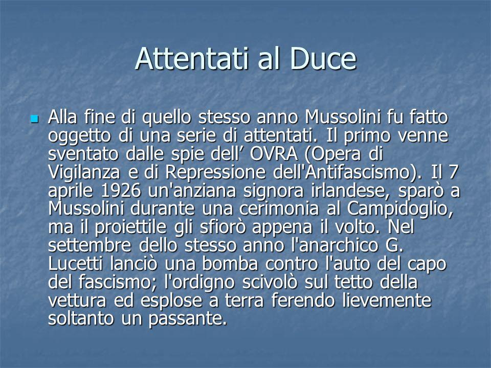 Attentati al Duce Alla fine di quello stesso anno Mussolini fu fatto oggetto di una serie di attentati. Il primo venne sventato dalle spie dell OVRA (