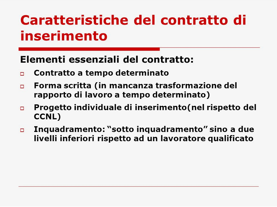 Caratteristiche del contratto di inserimento Elementi essenziali del contratto: Contratto a tempo determinato Forma scritta (in mancanza trasformazione del rapporto di lavoro a tempo determinato) Progetto individuale di inserimento(nel rispetto del CCNL) Inquadramento: sotto inquadramento sino a due livelli inferiori rispetto ad un lavoratore qualificato