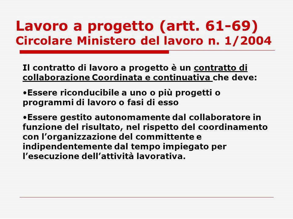 Lavoro a progetto (artt. 61-69) Circolare Ministero del lavoro n. 1/2004 Il contratto di lavoro a progetto è un contratto di collaborazione Coordinata