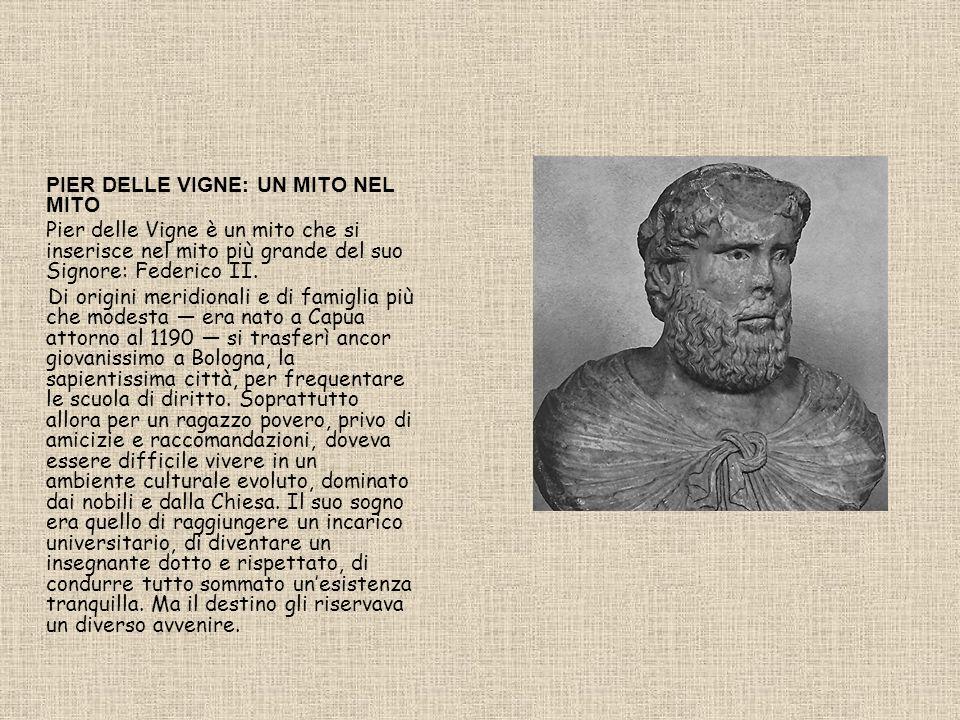 PIER DELLE VIGNE: UN MITO NEL MITO Pier delle Vigne è un mito che si inserisce nel mito più grande del suo Signore: Federico II. Di origini meridional