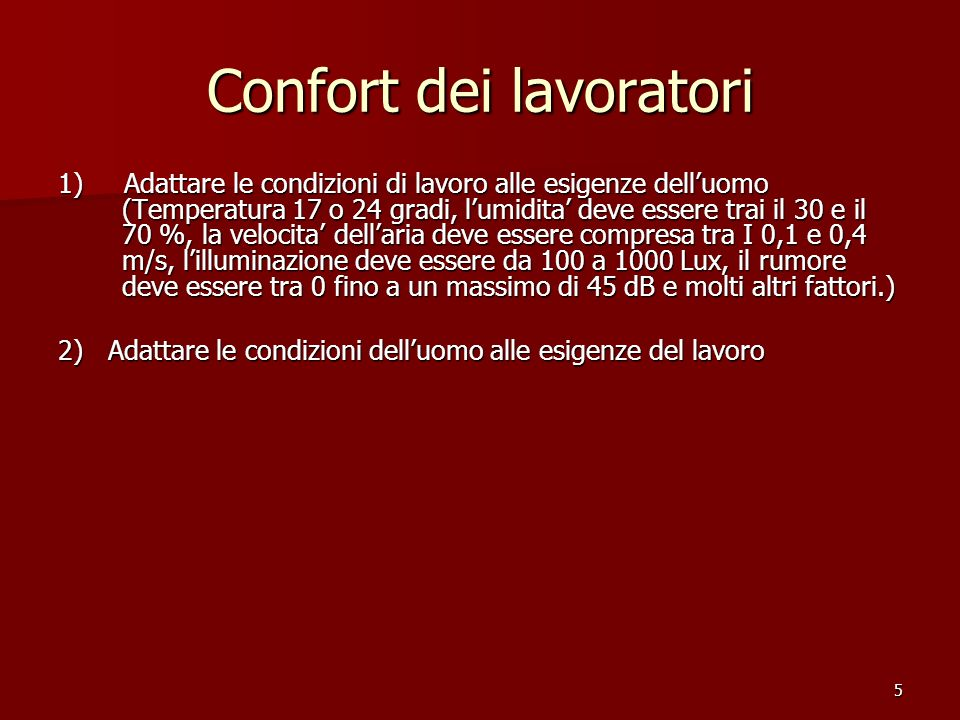 5 Confort dei lavoratori 1) Adattare le condizioni di lavoro alle esigenze delluomo (Temperatura 17 o 24 gradi, lumidita deve essere trai il 30 e il 70 %, la velocita dellaria deve essere compresa tra I 0,1 e 0,4 m/s, lilluminazione deve essere da 100 a 1000 Lux, il rumore deve essere tra 0 fino a un massimo di 45 dB e molti altri fattori.) 2) Adattare le condizioni delluomo alle esigenze del lavoro