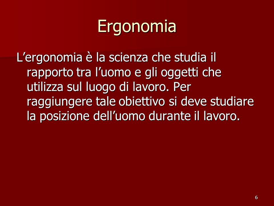 6 Ergonomia Lergonomia è la scienza che studia il rapporto tra luomo e gli oggetti che utilizza sul luogo di lavoro. Per raggiungere tale obiettivo si