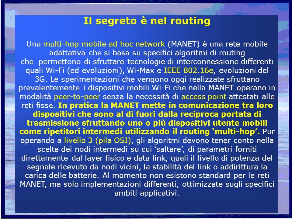 Il segreto è nel routing Una multi-hop mobile ad hoc network (MANET) è una rete mobile adattativa che si basa su specifici algoritmi di routing che permettono di sfruttare tecnologie di interconnessione differenti quali Wi-Fi (ed evoluzioni), Wi-Max e IEEE 802.16e, evoluzioni del 3G.