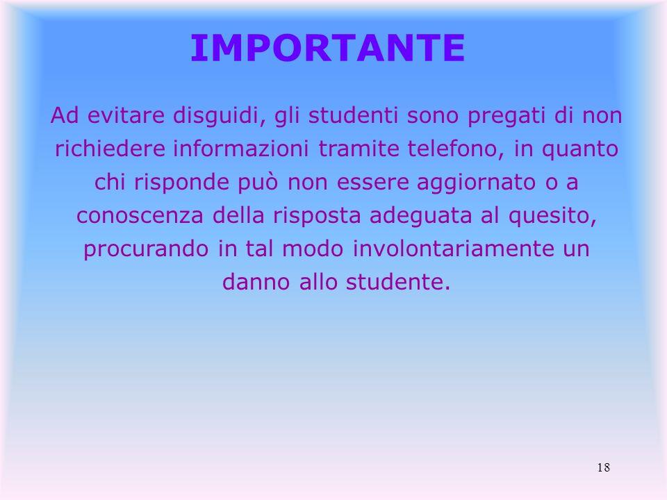 18 IMPORTANTE Ad evitare disguidi, gli studenti sono pregati di non richiedere informazioni tramite telefono, in quanto chi risponde può non essere ag