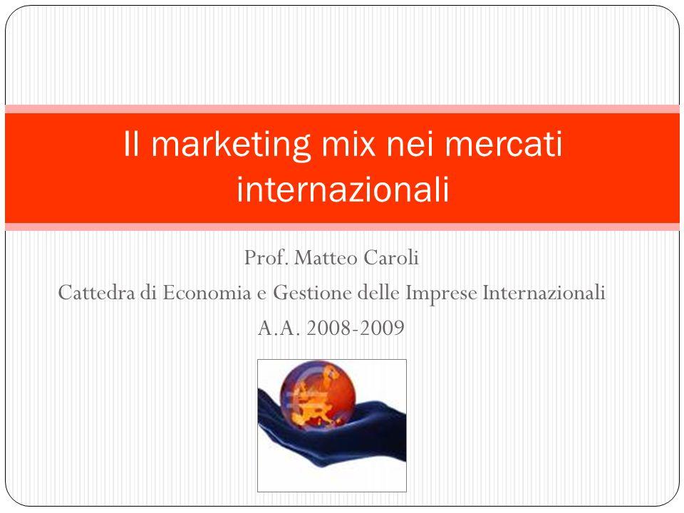 Prof. Matteo Caroli Cattedra di Economia e Gestione delle Imprese Internazionali A.A. 2008-2009 Il marketing mix nei mercati internazionali