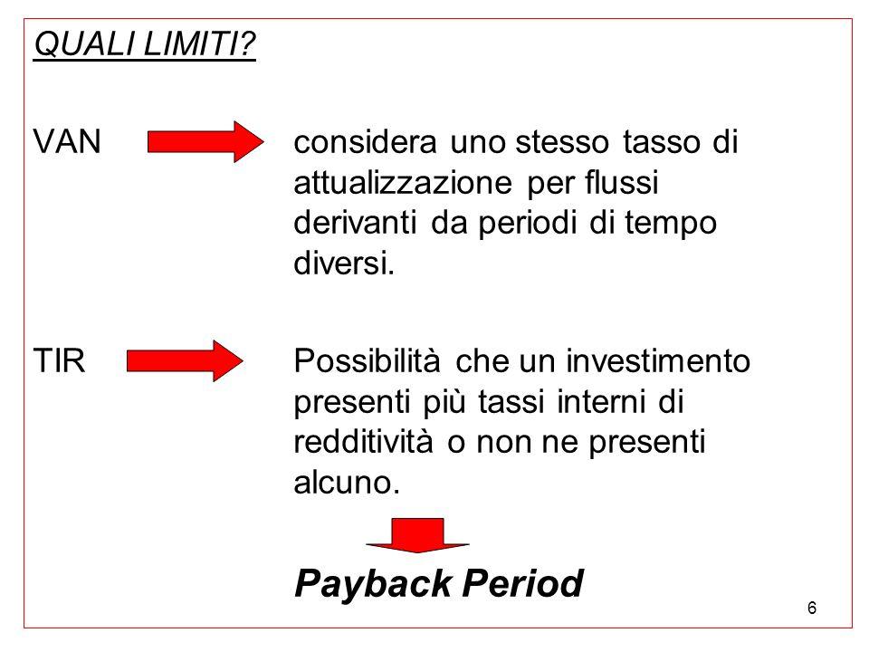6 QUALI LIMITI? VAN considera uno stesso tasso di attualizzazione per flussi derivanti da periodi di tempo diversi. TIR Possibilità che un investiment