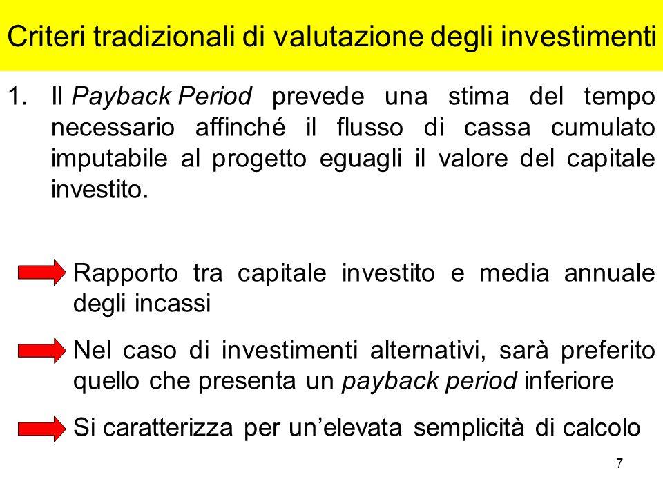 7 Criteri tradizionali di valutazione degli investimenti 1.Il Payback Period prevede una stima del tempo necessario affinché il flusso di cassa cumula