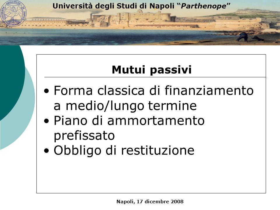Napoli, 17 dicembre 2008 Università degli Studi di Napoli Parthenope Mutui passivi Forma classica di finanziamento a medio/lungo termine Piano di ammo
