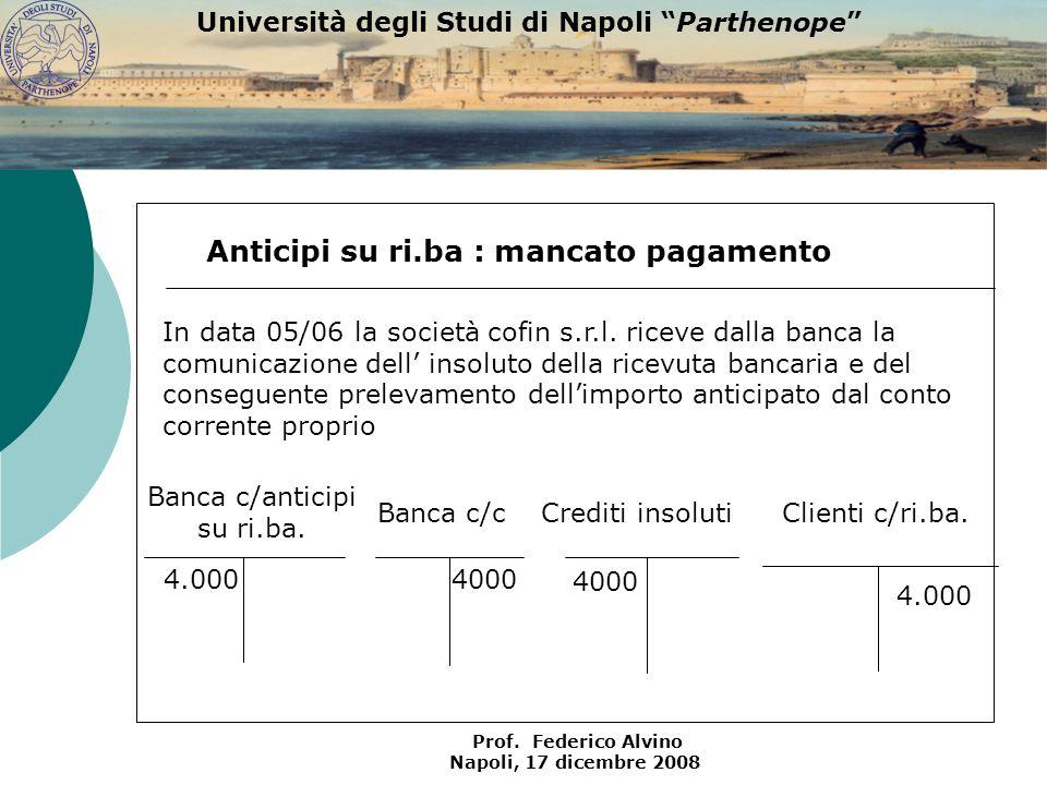 Università degli Studi di Napoli Parthenope Prof. Federico Alvino Napoli, 17 dicembre 2008 Clienti c/ri.ba. 4.000 Anticipi su ri.ba : mancato pagament