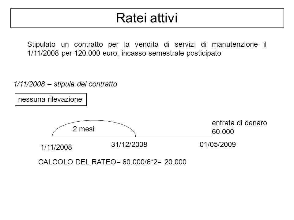 Ratei attivi Stipulato un contratto per la vendita di servizi di manutenzione il 1/11/2008 per 120.000 euro, incasso semestrale posticipato 1/11/2008