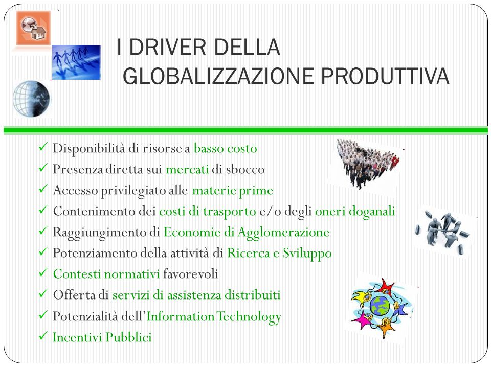I DRIVER DELLA GLOBALIZZAZIONE PRODUTTIVA Disponibilità di risorse a basso costo Presenza diretta sui mercati di sbocco Accesso privilegiato alle mate