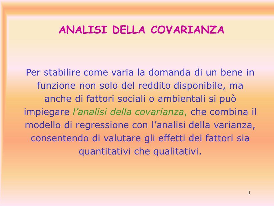 1 ANALISI DELLA COVARIANZA Per stabilire come varia la domanda di un bene in funzione non solo del reddito disponibile, ma anche di fattori sociali o