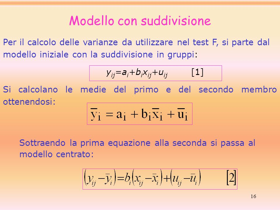 16 Per il calcolo delle varianze da utilizzare nel test F, si parte dal modello iniziale con la suddivisione in gruppi: y ij =a i +b i x ij +u ij [1]