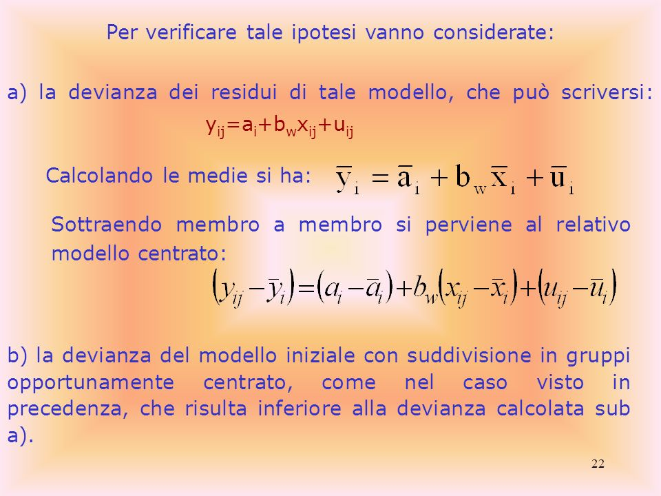 22 Per verificare tale ipotesi vanno considerate: a) la devianza dei residui di tale modello, che può scriversi: y ij =a i +b w x ij +u ij Calcolando
