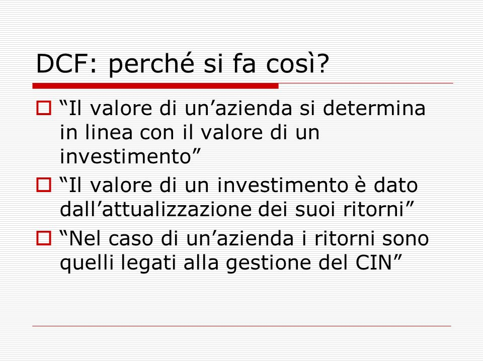 DCF: perché si fa così? Il valore di unazienda si determina in linea con il valore di un investimento Il valore di un investimento è dato dallattualiz