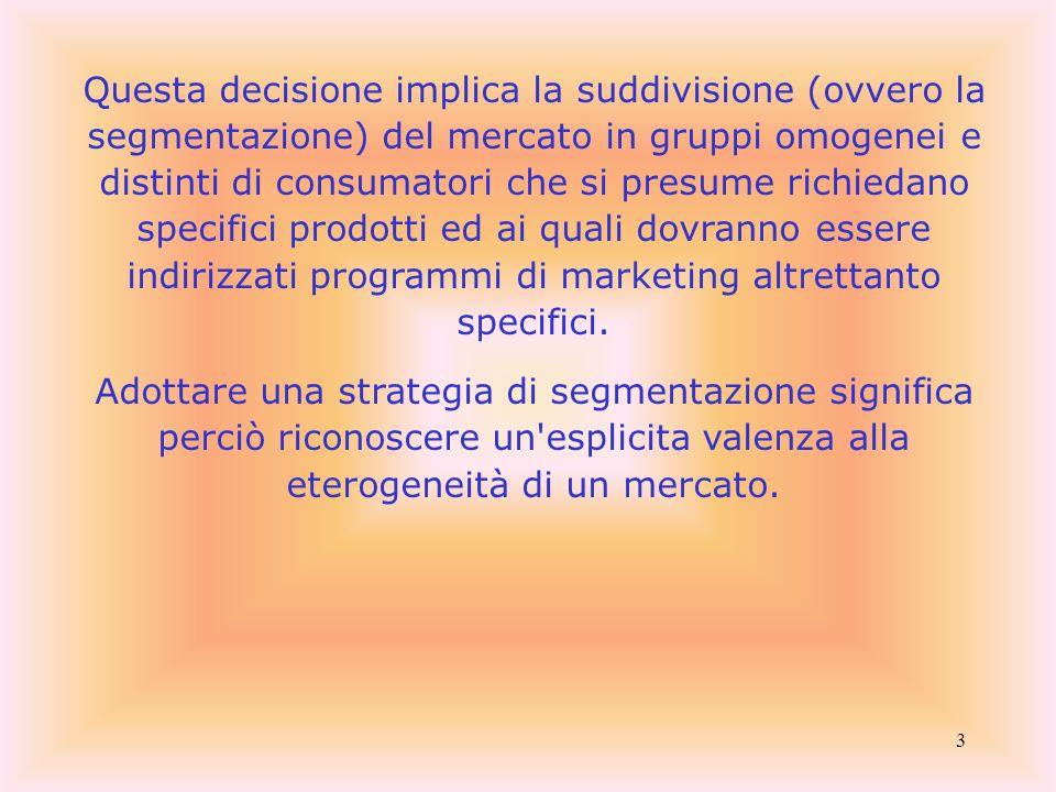 4 Secondo la classica definizione di Wendell Smith [1956], la segmentazione di qualunque tipo di mercato consiste nell adeguare tanto i prodotti quanto le strategie di marketing alle differenze individuabili entro l insieme delle esigenze manifestate dai consumatori e/o utilizzatori.