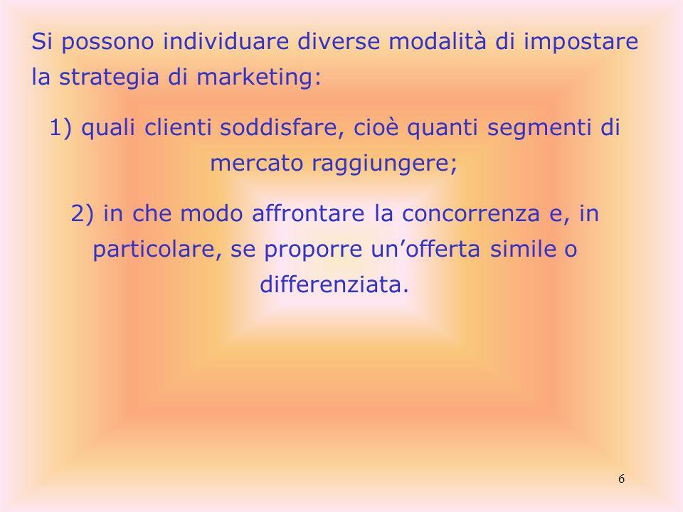6 Si possono individuare diverse modalità di impostare la strategia di marketing: 1) quali clienti soddisfare, cioè quanti segmenti di mercato raggiun