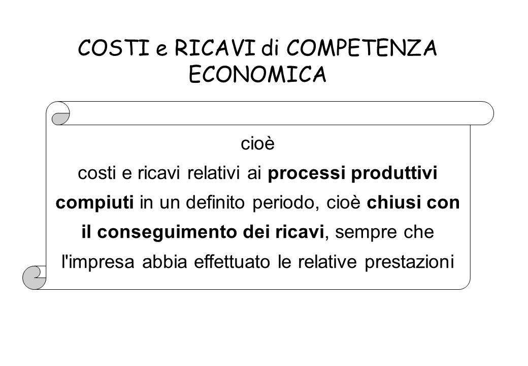 cioè costi e ricavi relativi ai processi produttivi compiuti in un definito periodo, cioè chiusi con il conseguimento dei ricavi, sempre che l impresa abbia effettuato le relative prestazioni COSTI e RICAVI di COMPETENZA ECONOMICA