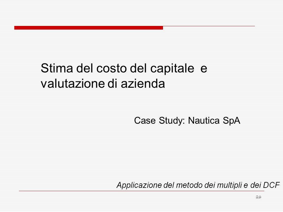 26 Stima del costo del capitale e valutazione di azienda Case Study: Nautica SpA Applicazione del metodo dei multipli e dei DCF