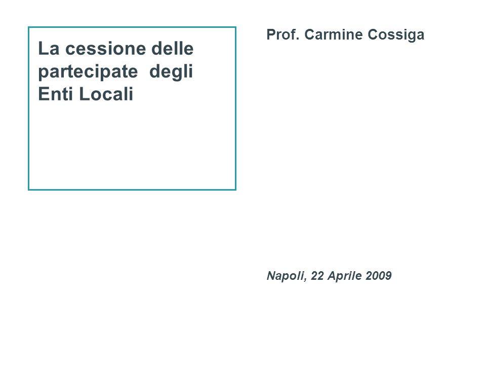 La cessione delle partecipate degli Enti Locali Prof. Carmine Cossiga Napoli, 22 Aprile 2009