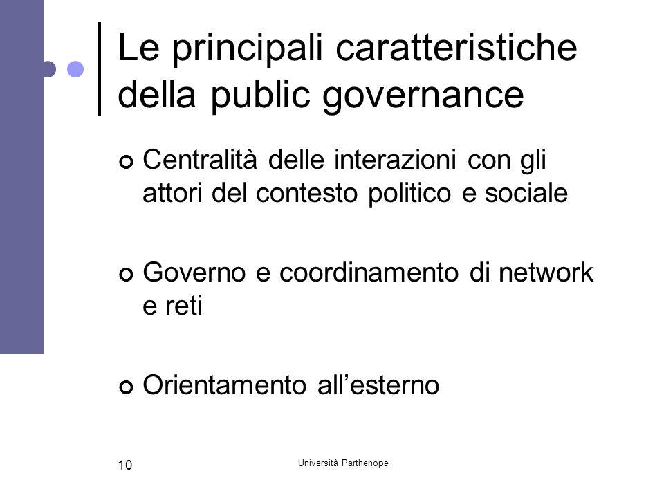 Università Parthenope 10 Le principali caratteristiche della public governance Centralità delle interazioni con gli attori del contesto politico e soc