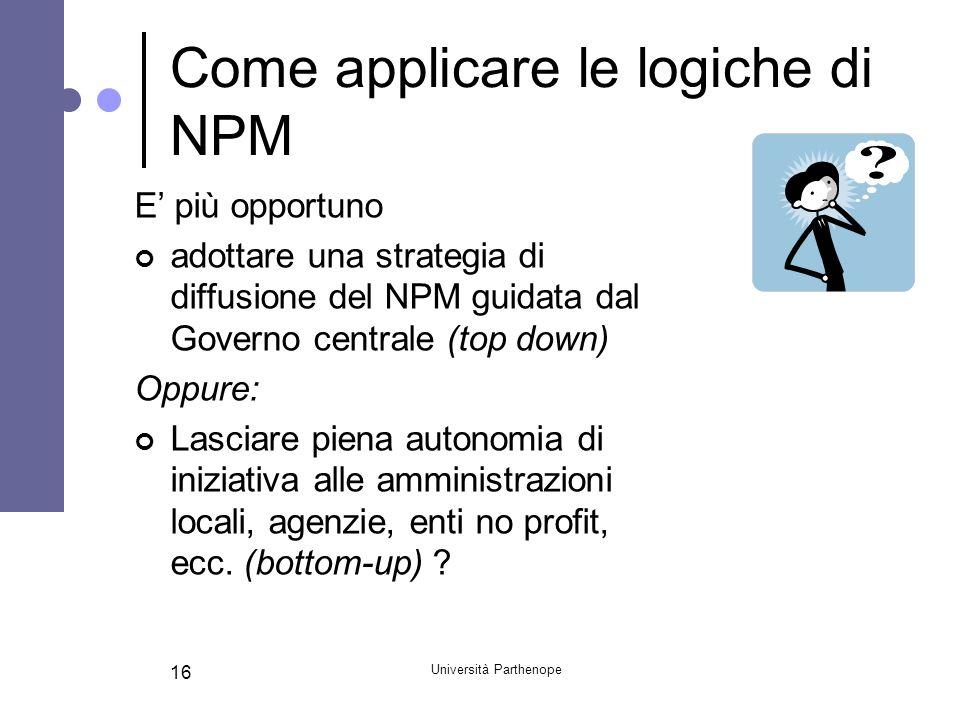 Università Parthenope 16 Come applicare le logiche di NPM E più opportuno adottare una strategia di diffusione del NPM guidata dal Governo centrale (t