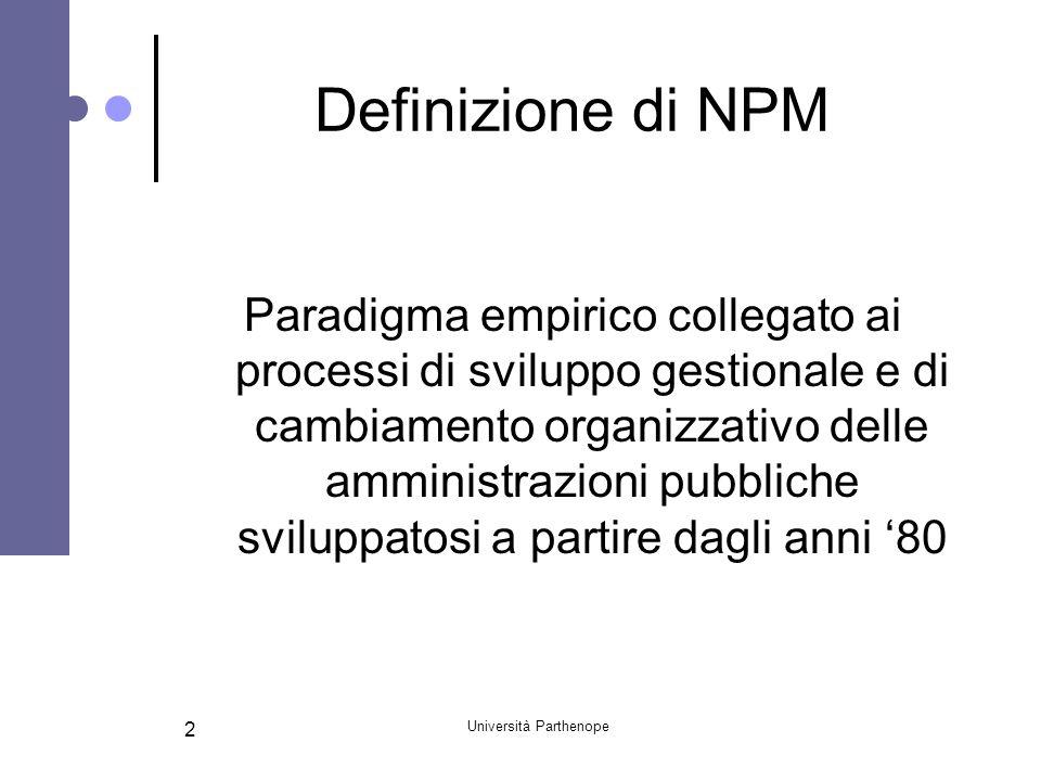 Università Parthenope 13 Le specificità del modello italiano di NPM Relazione tra logiche NPM e sviluppo di imprenditorioalità interna pubblica Capacità delle logiche NPM nel favorire la gestione dei networks e nel promuovere processi di imprenditorialità sociale Rapporto tra NPM e NPG Inserimento di principi e sistemi di management sviluppati negli ultimi anni nelle imprese private (empowerment, benchmarking)