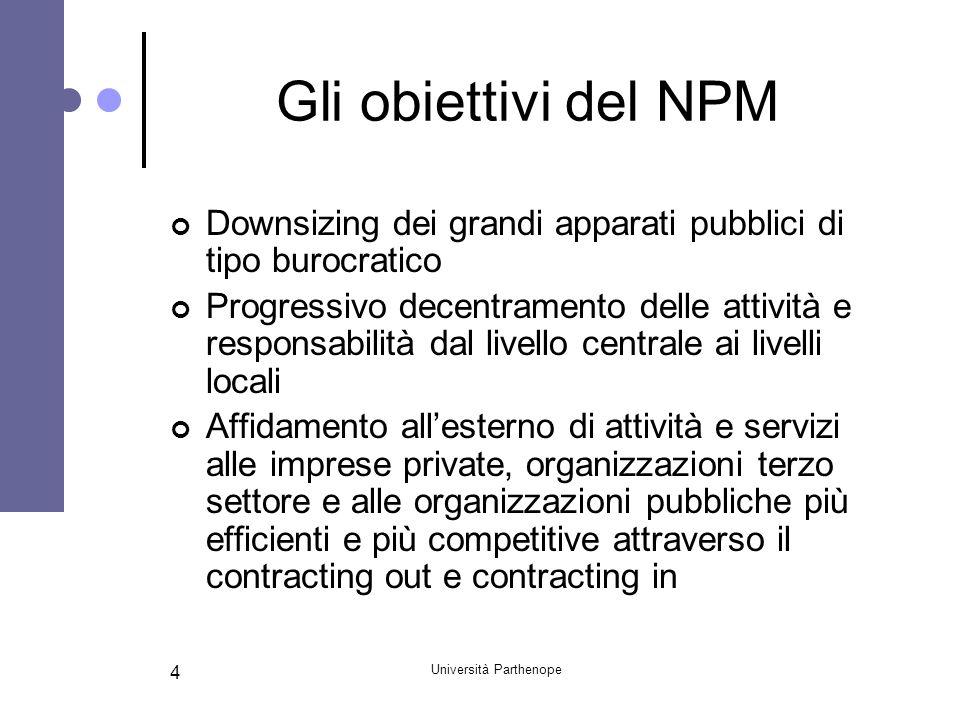 Università Parthenope 4 Gli obiettivi del NPM Downsizing dei grandi apparati pubblici di tipo burocratico Progressivo decentramento delle attività e r